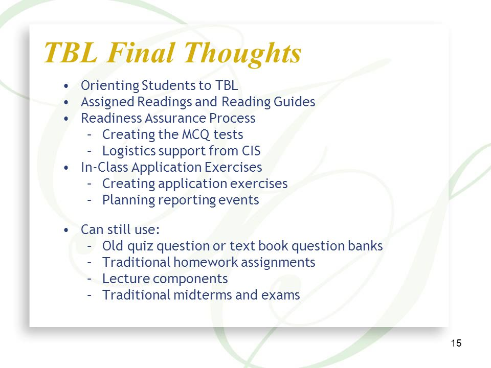 15 Orienting Students to TBL Assigned Readings and Reading Guides Readiness Assurance Process –Creating the MCQ tests –Logistics support from CIS In-Class Application Exercises –Creating application exercises –Planning reporting events Can still use: –Old quiz question or text book question banks –Traditional homework assignments –Lecture components –Traditional midterms and exams TBL Final Thoughts