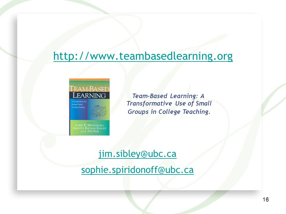 16 http://www.teambasedlearning.org Team-Based Learning: A Transformative Use of Small Groups in College Teaching.