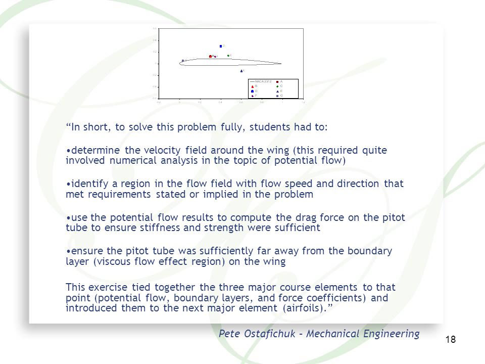 18 In short, to solve this problem fully, students had to: determine the velocity field around the wing (this required quite involved numerical analysis in the topic of potential flow) identify a region in the flow field with flow speed and direction that met requirements stated or implied in the problem use the potential flow results to compute the drag force on the pitot tube to ensure stiffness and strength were sufficient ensure the pitot tube was sufficiently far away from the boundary layer (viscous flow effect region) on the wing This exercise tied together the three major course elements to that point (potential flow, boundary layers, and force coefficients) and introduced them to the next major element (airfoils). Pete Ostafichuk – Mechanical Engineering