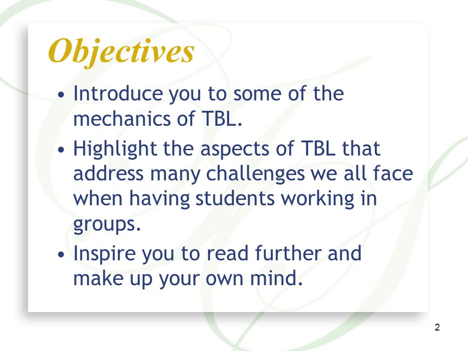 2 Objectives Introduce you to some of the mechanics of TBL.