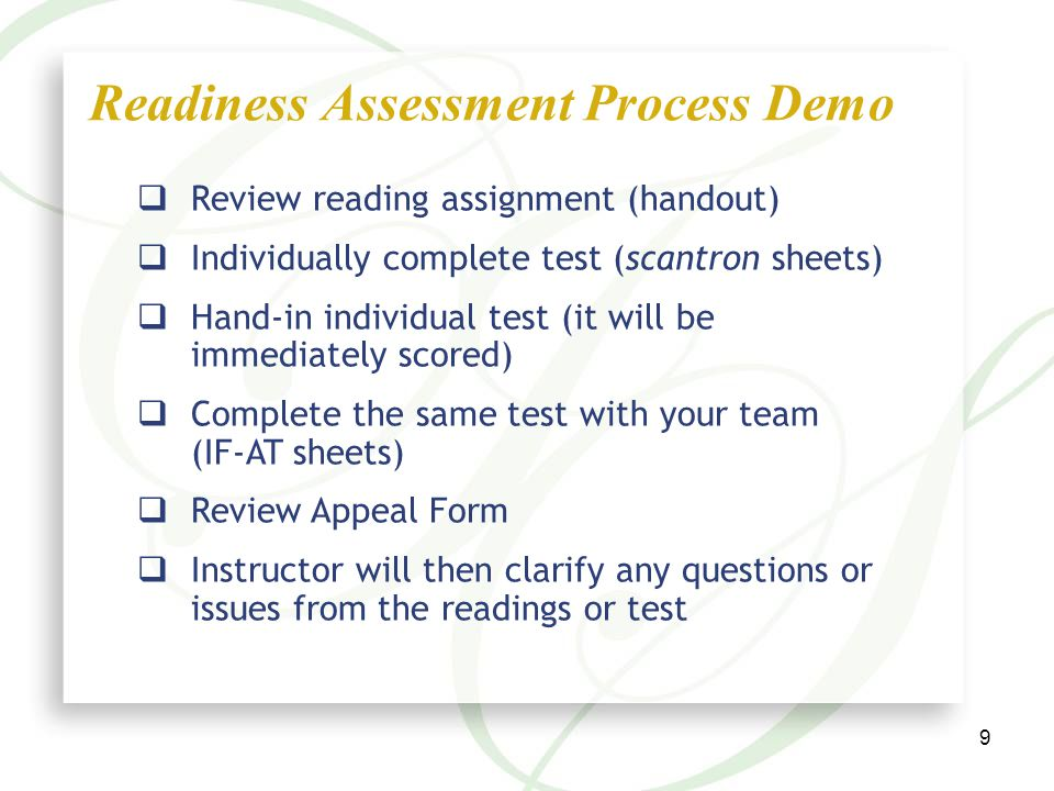 9  Review reading assignment (handout)  Individually complete test (scantron sheets)  Hand-in individual test (it will be immediately scored)  Complete the same test with your team (IF-AT sheets)  Review Appeal Form  Instructor will then clarify any questions or issues from the readings or test Readiness Assessment Process Demo