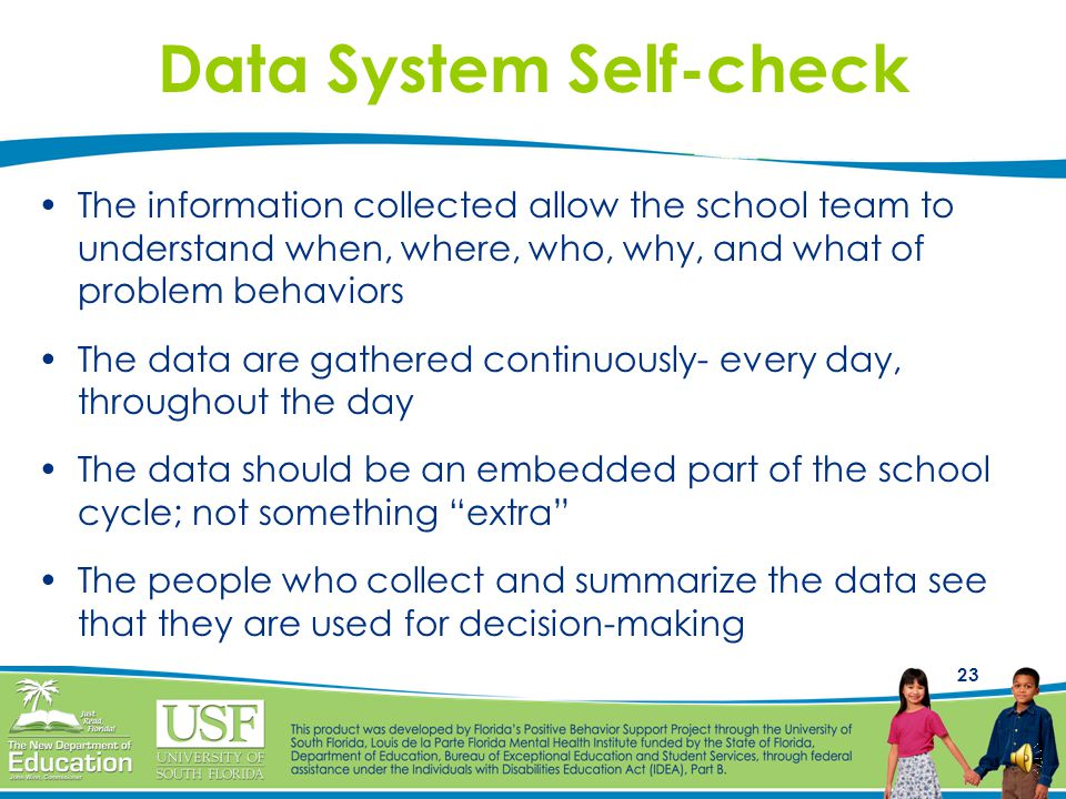 22 Data-based (Guided) Decision- making Provide teams with access to comprehensive, accurate, and timely data Impacts behavior in the entire school, in classroom settings, of targeted groups and of individual students Increase the probability that systems changes and interventions will be more successful Provide a resource for evaluating effectiveness