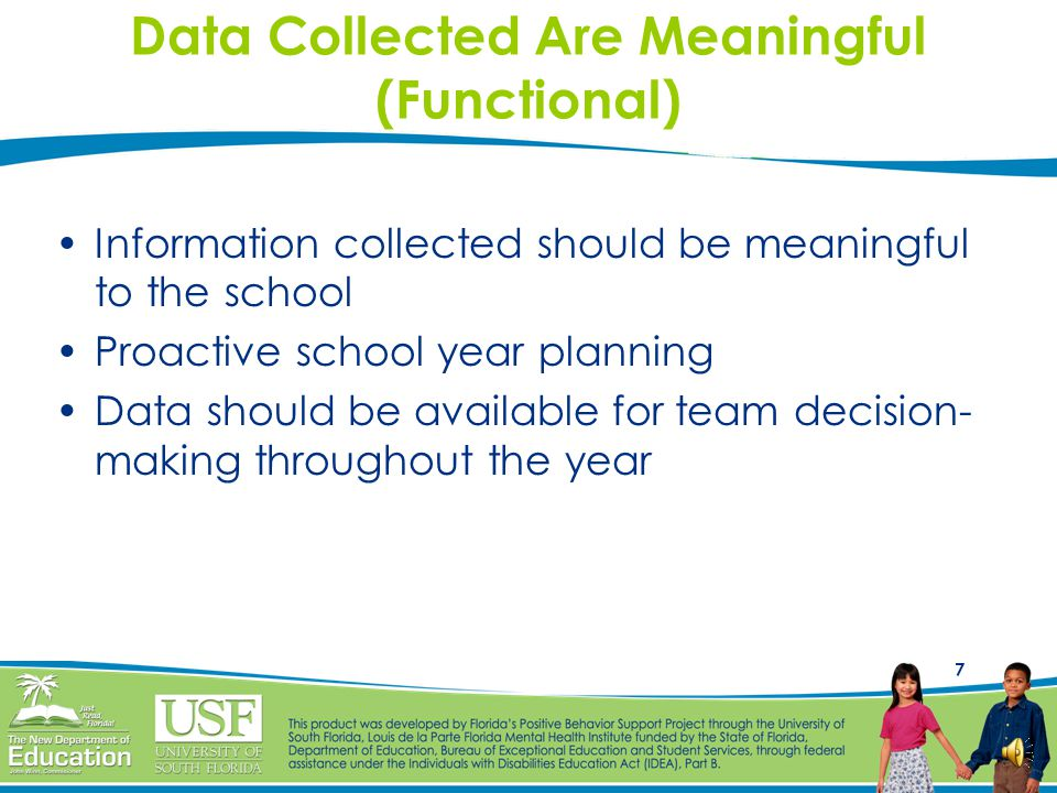 7 Data Collected Are Meaningful (Functional) Information collected should be meaningful to the school Proactive school year planning Data should be available for team decision- making throughout the year