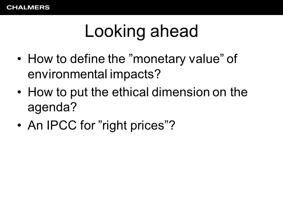 """Looking ahead How to define the """"monetary value"""" of environmental impacts? How to put the ethical dimension on the agenda? An IPCC for """"right prices""""?"""