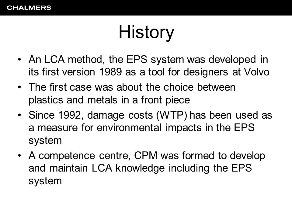 History An LCA method, the EPS system was developed in its first version 1989 as a tool for designers at Volvo The first case was about the choice between plastics and metals in a front piece Since 1992, damage costs (WTP) has been used as a measure for environmental impacts in the EPS system A competence centre, CPM was formed to develop and maintain LCA knowledge including the EPS system