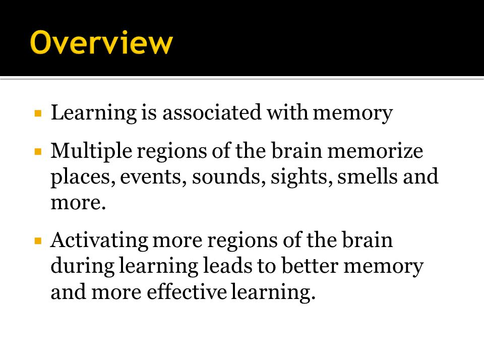 Learning is associated with memory  Multiple regions of the brain memorize places, events, sounds, sights, smells and more.