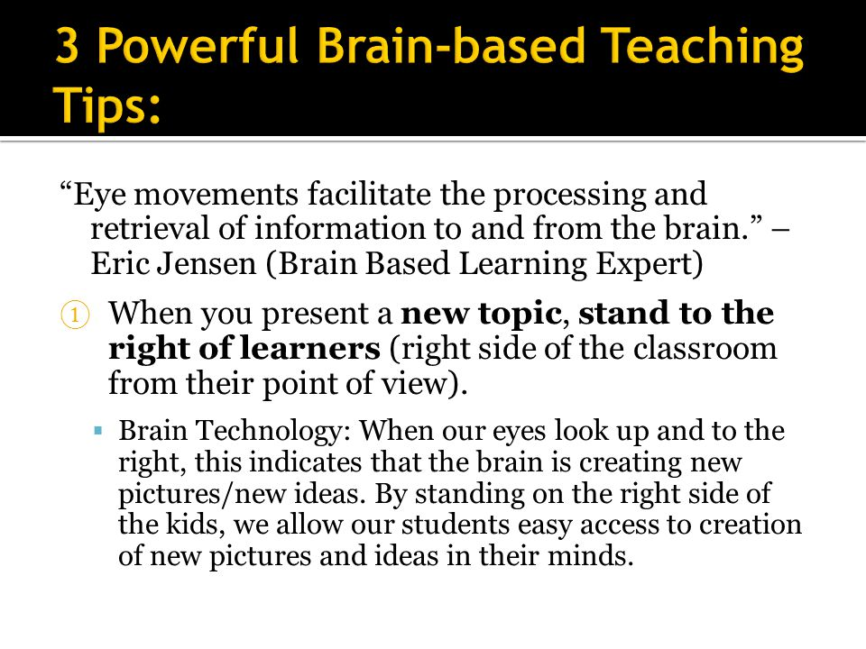 Eye movements facilitate the processing and retrieval of information to and from the brain. – Eric Jensen (Brain Based Learning Expert) ① When you present a new topic, stand to the right of learners (right side of the classroom from their point of view).