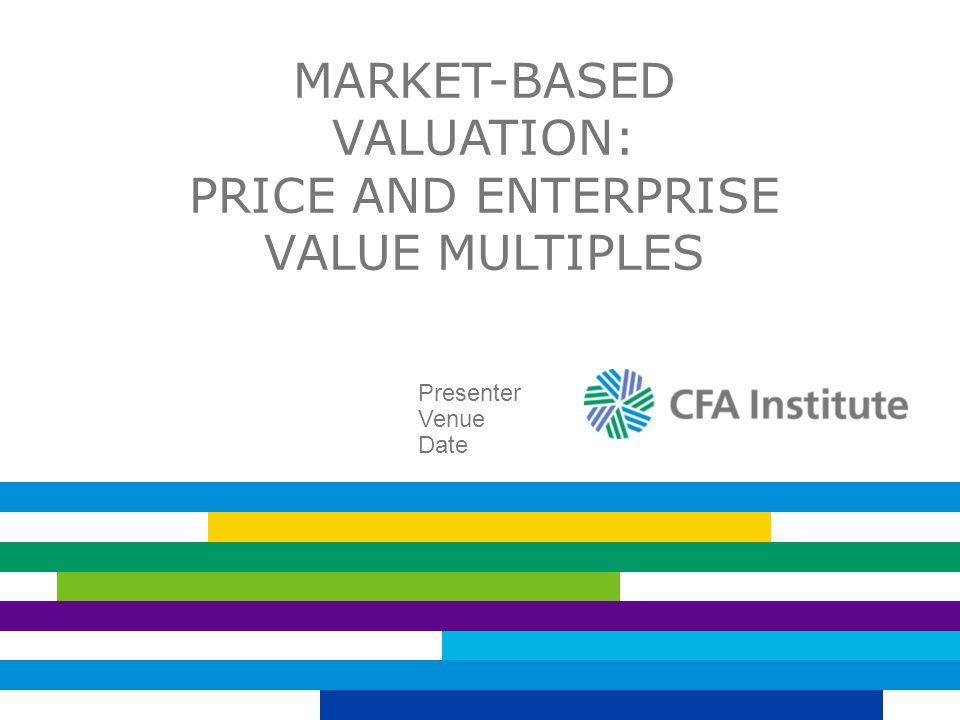 MARKET-BASED VALUATION: PRICE AND ENTERPRISE VALUE MULTIPLES Presenter Venue Date