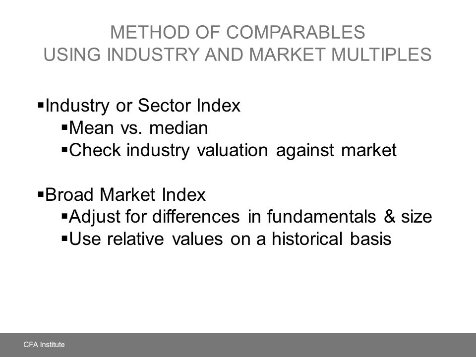 METHOD OF COMPARABLES USING INDUSTRY AND MARKET MULTIPLES  Industry or Sector Index  Mean vs. median  Check industry valuation against market  Bro