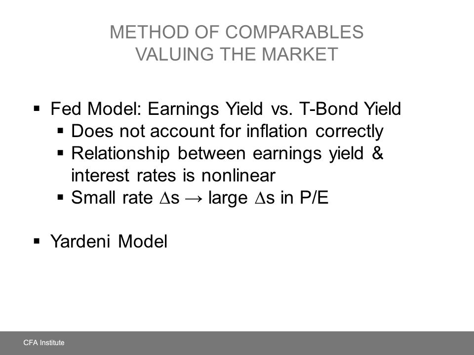 METHOD OF COMPARABLES VALUING THE MARKET  Fed Model: Earnings Yield vs. T-Bond Yield  Does not account for inflation correctly  Relationship betwee