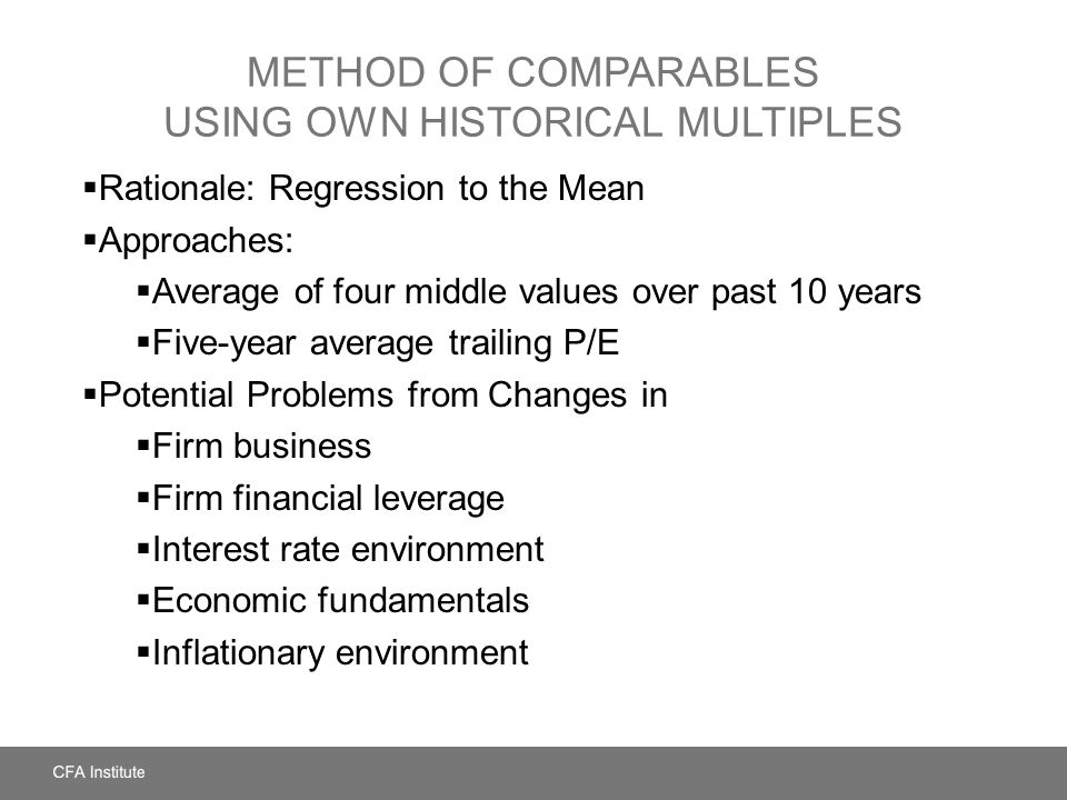 METHOD OF COMPARABLES USING OWN HISTORICAL MULTIPLES  Rationale: Regression to the Mean  Approaches:  Average of four middle values over past 10 ye