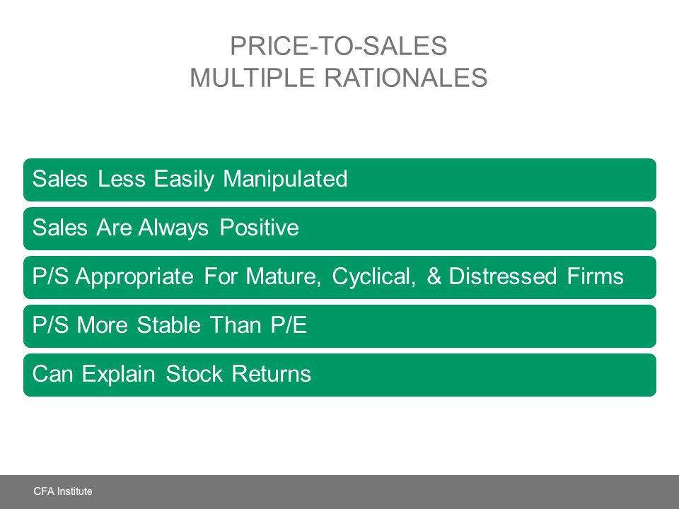 PRICE-TO-SALES MULTIPLE RATIONALES Sales Less Easily ManipulatedSales Are Always PositiveP/S Appropriate For Mature, Cyclical, & Distressed FirmsP/S M