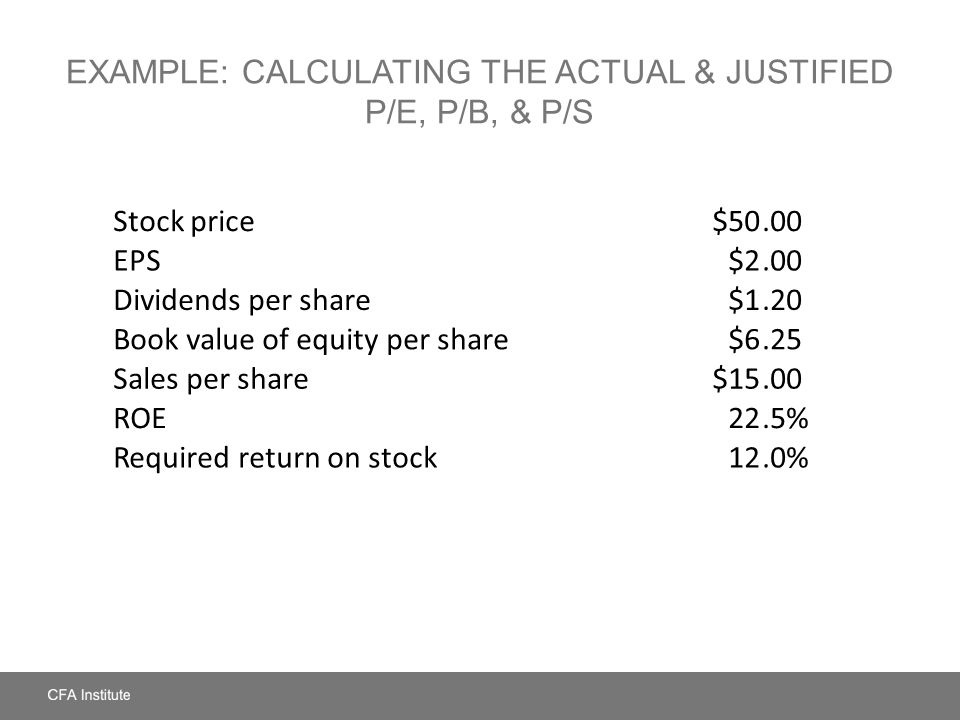 EXAMPLE: CALCULATING THE ACTUAL & JUSTIFIED P/E, P/B, & P/S Stock price$50.00 EPS$2.00 Dividends per share$1.20 Book value of equity per share$6.25 Sa