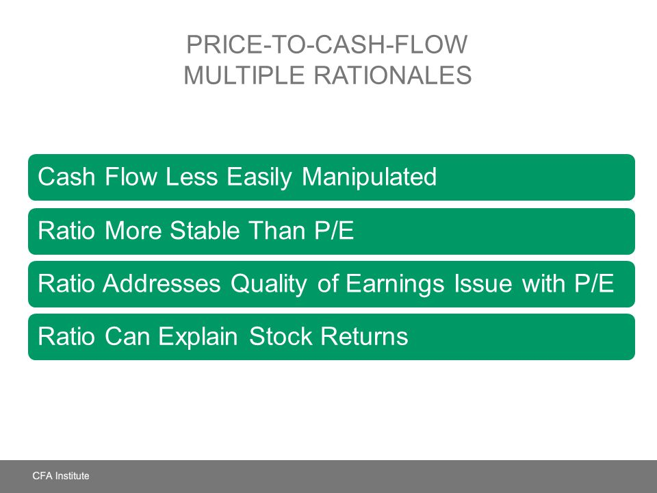 PRICE-TO-CASH-FLOW MULTIPLE RATIONALES Cash Flow Less Easily ManipulatedRatio More Stable Than P/E Ratio Addresses Quality of Earnings Issue with P/ER