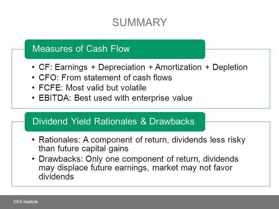 SUMMARY CF: Earnings + Depreciation + Amortization + Depletion CFO: From statement of cash flows FCFE: Most valid but volatile EBITDA: Best used with