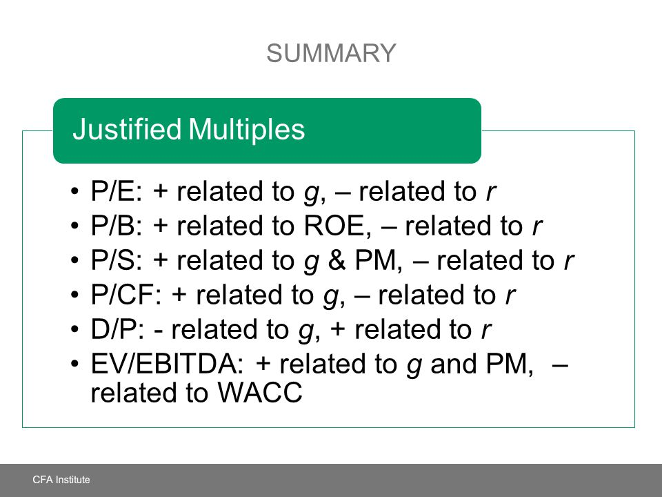 SUMMARY P/E: + related to g, – related to r P/B: + related to ROE, – related to r P/S: + related to g & PM, – related to r P/CF: + related to g, – rel