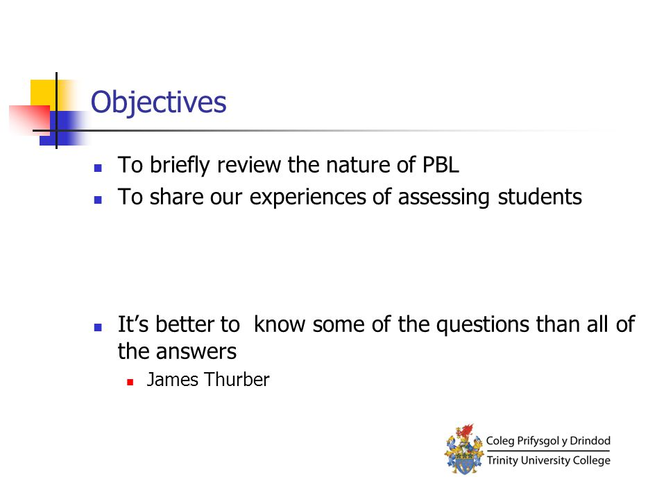 Objectives To briefly review the nature of PBL To share our experiences of assessing students It's better to know some of the questions than all of the answers James Thurber