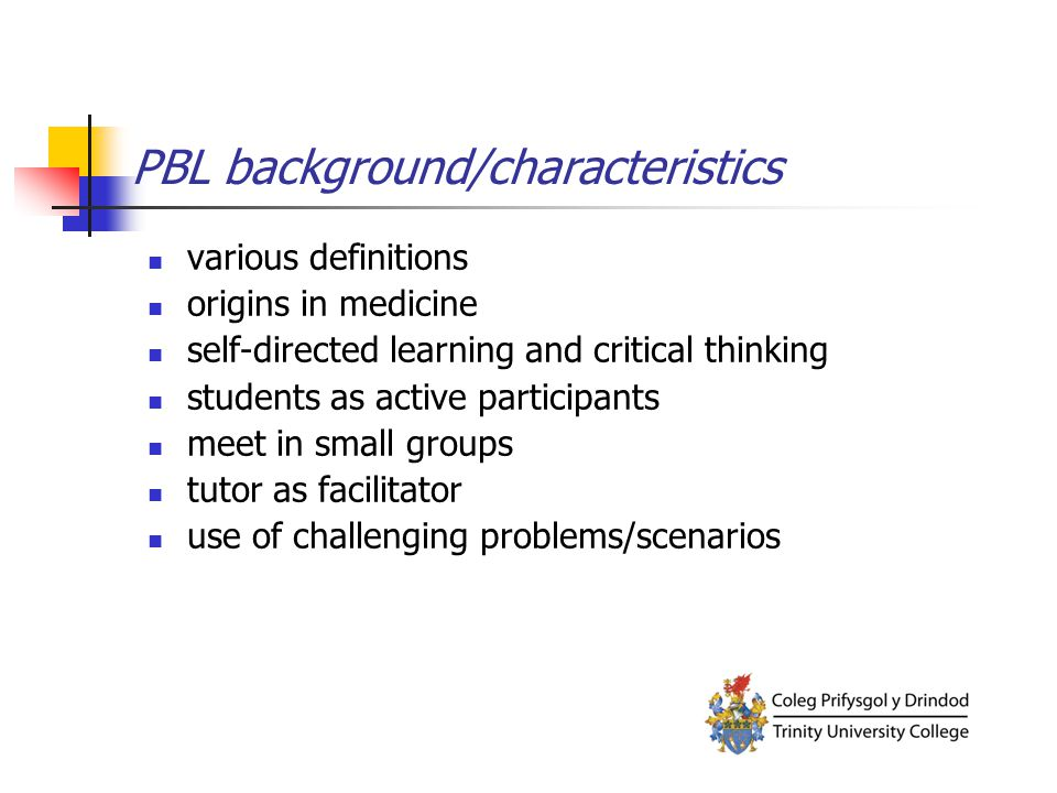 PBL background/characteristics various definitions origins in medicine self-directed learning and critical thinking students as active participants me