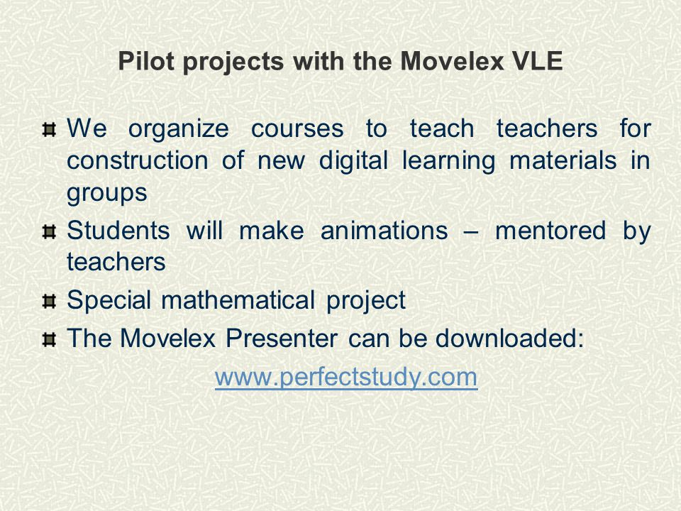 Pilot projects with the Movelex VLE We organize courses to teach teachers for construction of new digital learning materials in groups Students will make animations – mentored by teachers Special mathematical project The Movelex Presenter can be downloaded: www.perfectstudy.com