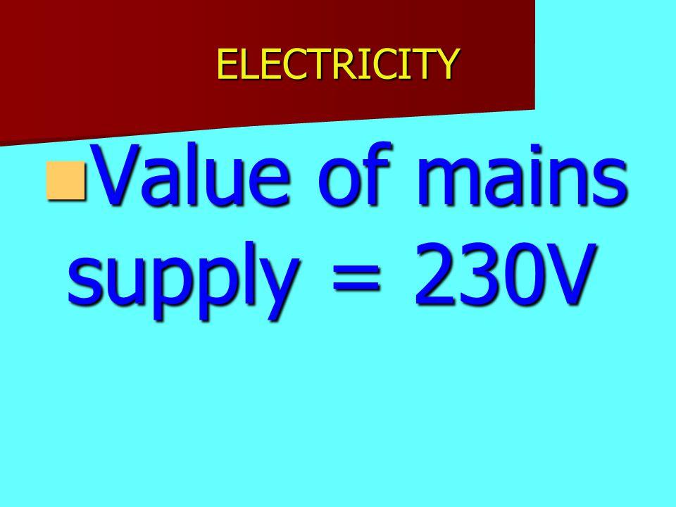 ELECTRICITY Value of mains supply = 230V Value of mains supply = 230V