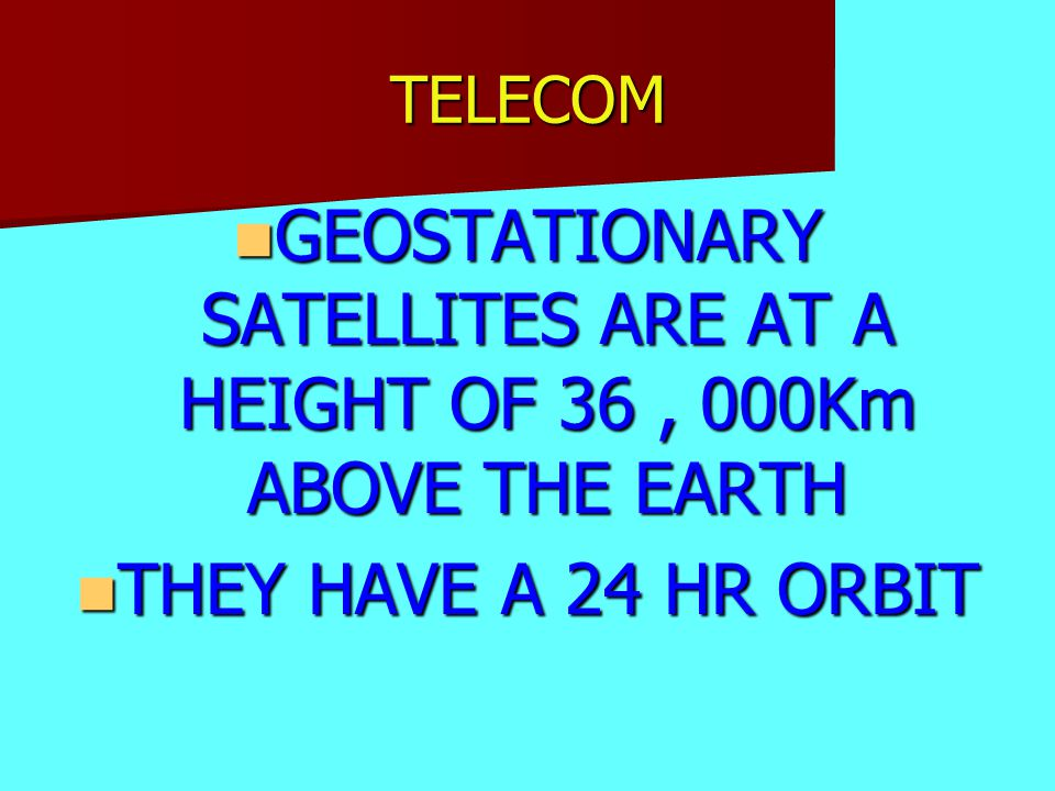 TELECOM GEOSTATIONARY SATELLITES ARE AT A HEIGHT OF 36, 000Km ABOVE THE EARTH GEOSTATIONARY SATELLITES ARE AT A HEIGHT OF 36, 000Km ABOVE THE EARTH THEY HAVE A 24 HR ORBIT THEY HAVE A 24 HR ORBIT