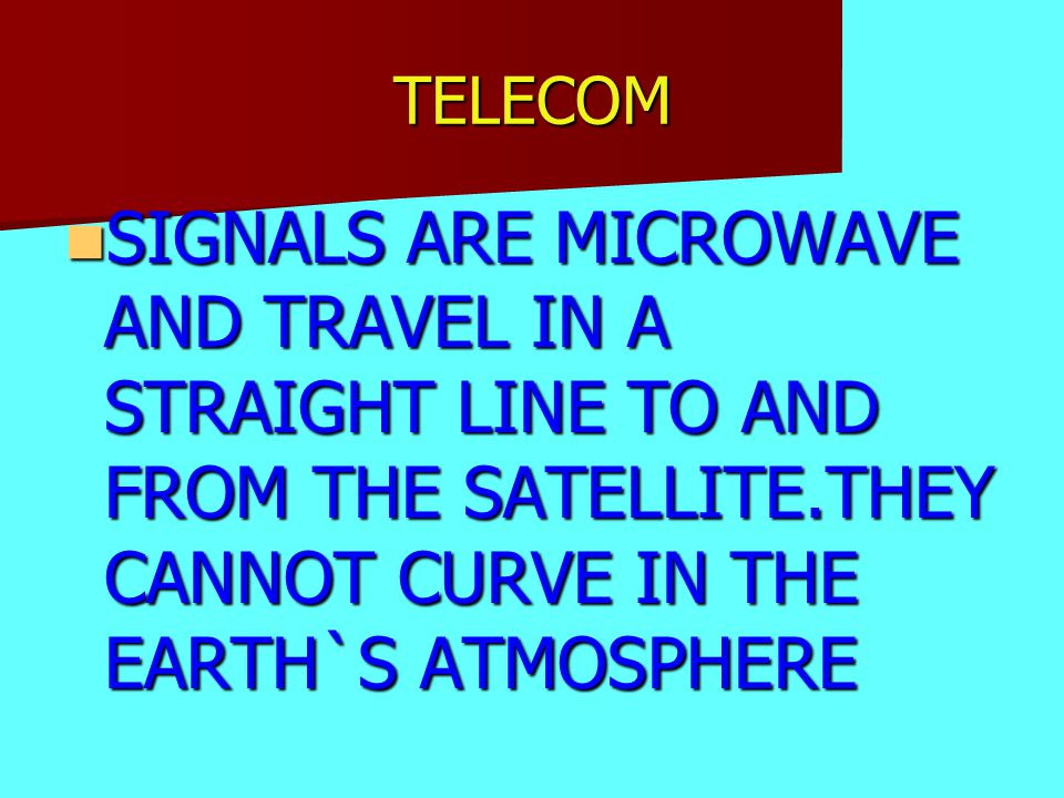 TELECOM SIGNALS ARE MICROWAVE AND TRAVEL IN A STRAIGHT LINE TO AND FROM THE SATELLITE.THEY CANNOT CURVE IN THE EARTH`S ATMOSPHERE SIGNALS ARE MICROWAV