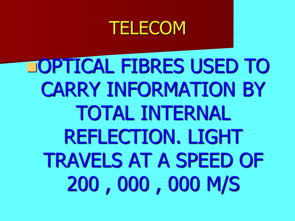 TELECOM OPTICAL FIBRES USED TO CARRY INFORMATION BY TOTAL INTERNAL REFLECTION. LIGHT TRAVELS AT A SPEED OF 200, 000, 000 M/S OPTICAL FIBRES USED TO CA