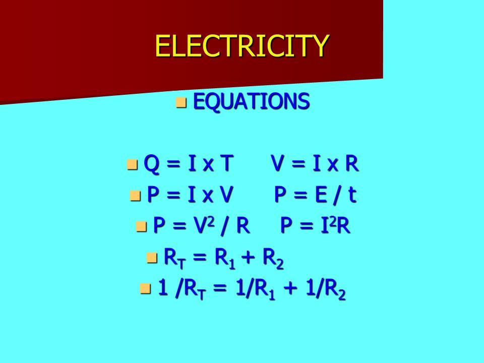 ELECTRICITY EQUATIONS EQUATIONS Q = I x TV = I x R Q = I x TV = I x R P = I x VP = E / t P = I x VP = E / t P = V 2 / RP = I 2 R P = V 2 / RP = I 2 R R T = R 1 + R 2 R T = R 1 + R 2 1 /R T = 1/R 1 + 1/R 2 1 /R T = 1/R 1 + 1/R 2