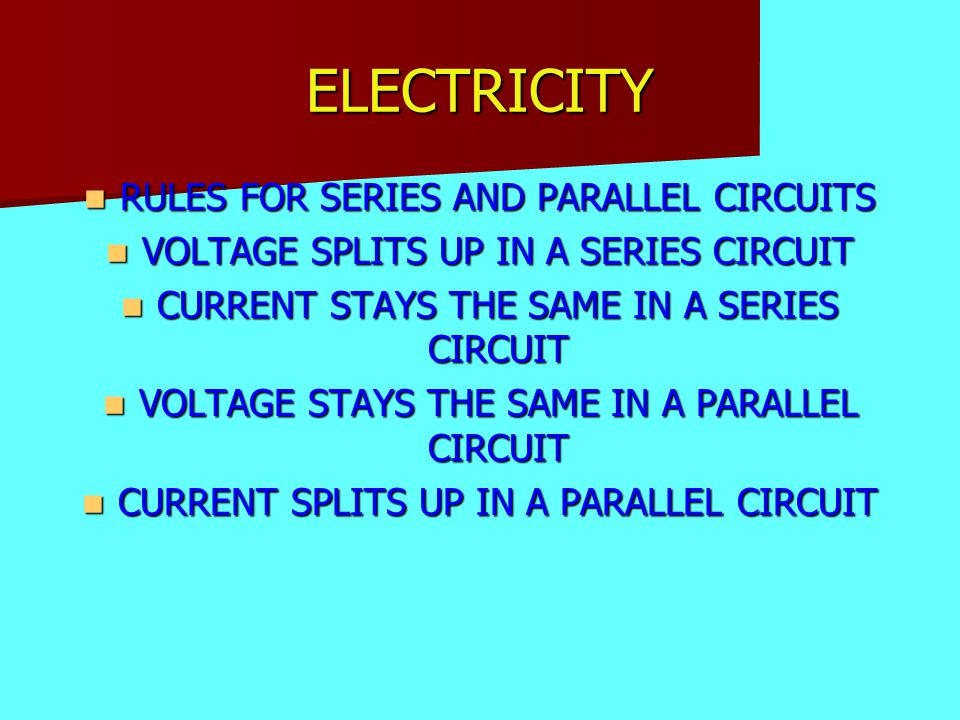 ELECTRICITY RULES FOR SERIES AND PARALLEL CIRCUITS RULES FOR SERIES AND PARALLEL CIRCUITS VOLTAGE SPLITS UP IN A SERIES CIRCUIT VOLTAGE SPLITS UP IN A SERIES CIRCUIT CURRENT STAYS THE SAME IN A SERIES CIRCUIT CURRENT STAYS THE SAME IN A SERIES CIRCUIT VOLTAGE STAYS THE SAME IN A PARALLEL CIRCUIT VOLTAGE STAYS THE SAME IN A PARALLEL CIRCUIT CURRENT SPLITS UP IN A PARALLEL CIRCUIT CURRENT SPLITS UP IN A PARALLEL CIRCUIT