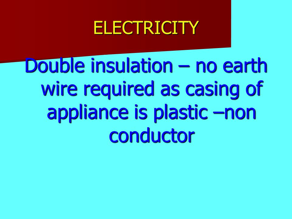 ELECTRICITY Double insulation – no earth wire required as casing of appliance is plastic –non conductor