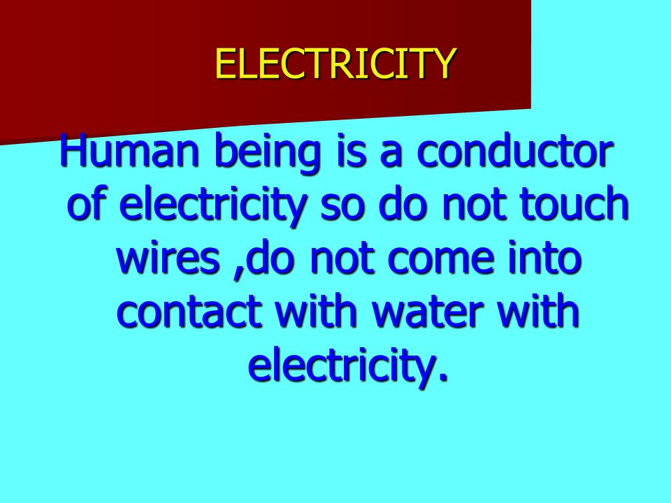 ELECTRICITY Human being is a conductor of electricity so do not touch wires,do not come into contact with water with electricity.