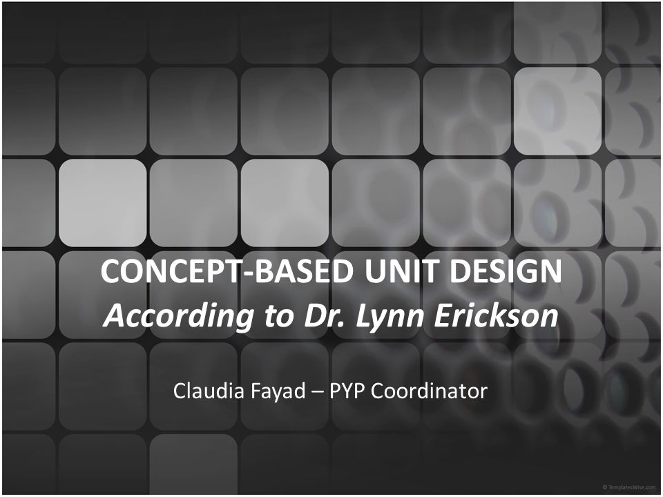 CONCEPT-BASED UNIT DESIGN According to Dr. Lynn Erickson Claudia Fayad – PYP Coordinator