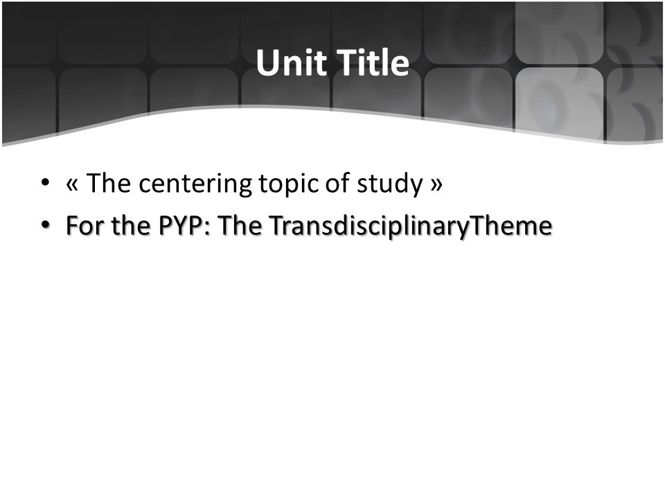 Unit Title « The centering topic of study » For the PYP: The TransdisciplinaryTheme For the PYP: The TransdisciplinaryTheme