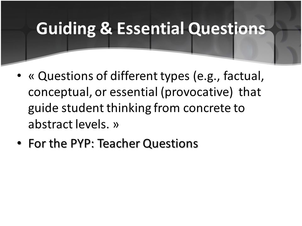 Guiding & Essential Questions « Questions of different types (e.g., factual, conceptual, or essential (provocative) that guide student thinking from c