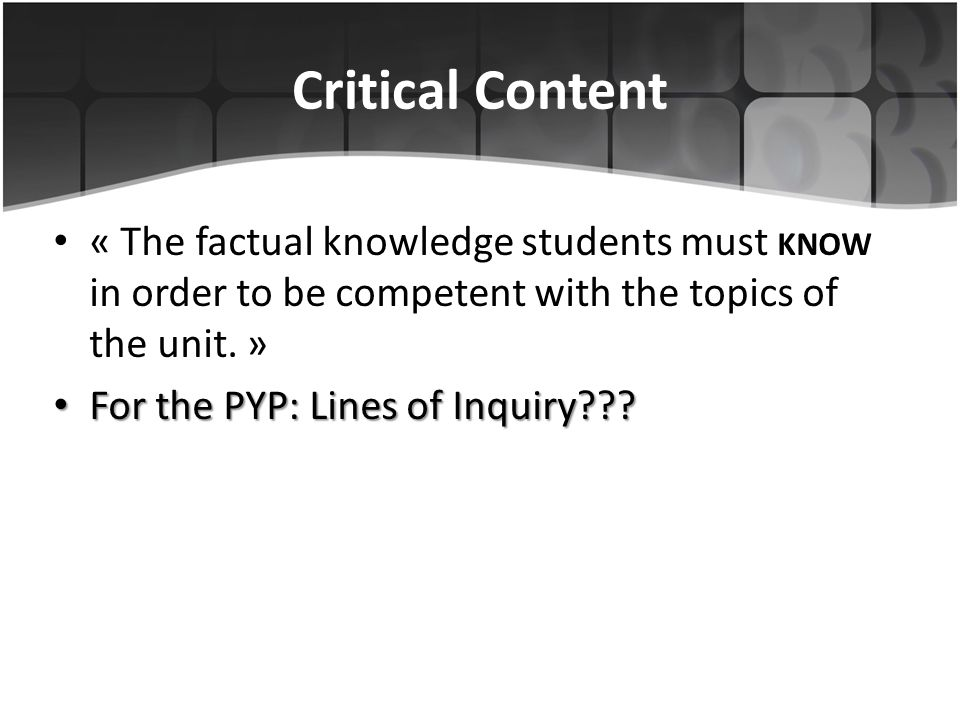 Critical Content « The factual knowledge students must KNOW in order to be competent with the topics of the unit. » For the PYP: Lines of Inquiry??? F