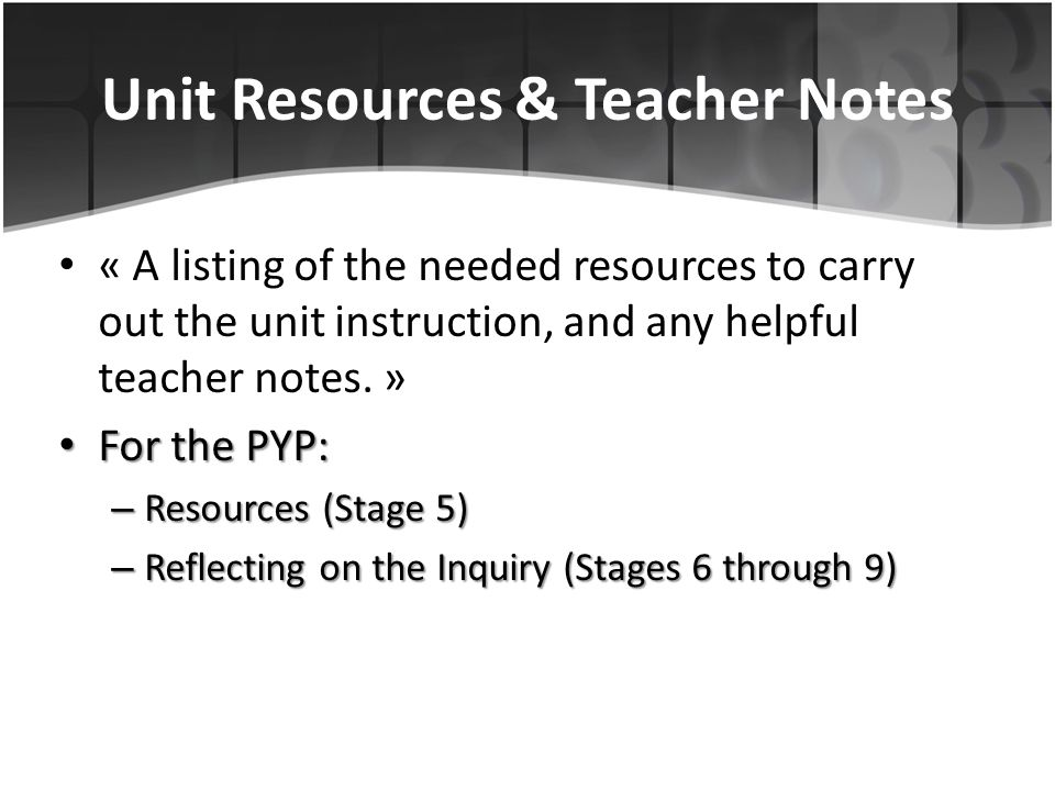 Unit Resources & Teacher Notes « A listing of the needed resources to carry out the unit instruction, and any helpful teacher notes. » For the PYP: Fo