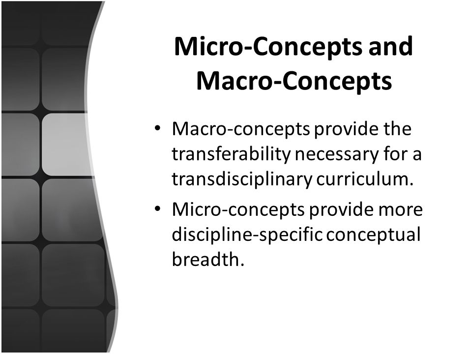 Micro-Concepts and Macro-Concepts Macro-concepts provide the transferability necessary for a transdisciplinary curriculum. Micro-concepts provide more