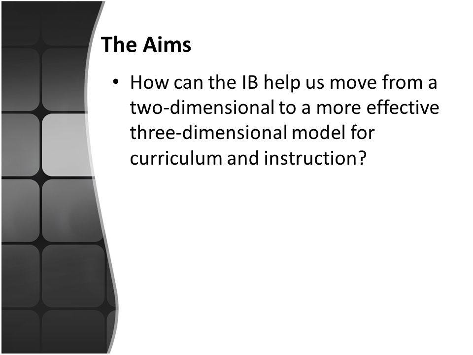 The Aims How can the IB help us move from a two-dimensional to a more effective three-dimensional model for curriculum and instruction?