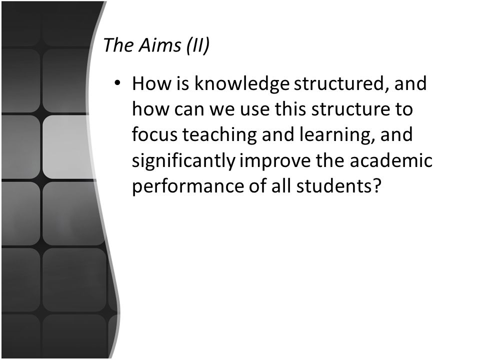 The Aims (II) How is knowledge structured, and how can we use this structure to focus teaching and learning, and significantly improve the academic pe