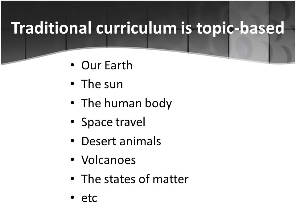Traditional curriculum is topic-based Our Earth The sun The human body Space travel Desert animals Volcanoes The states of matter etc