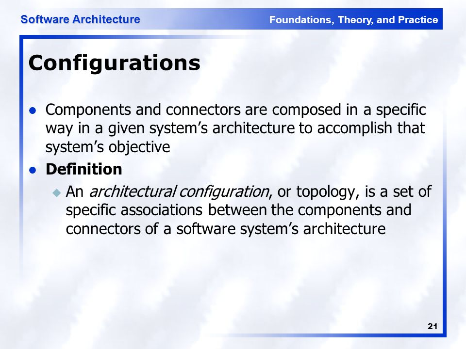 Foundations, Theory, and Practice Software Architecture 21 Configurations Components and connectors are composed in a specific way in a given system's