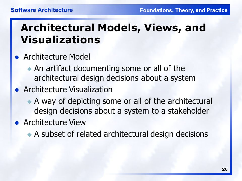 Foundations, Theory, and Practice Software Architecture 26 Architectural Models, Views, and Visualizations Architecture Model u An artifact documentin