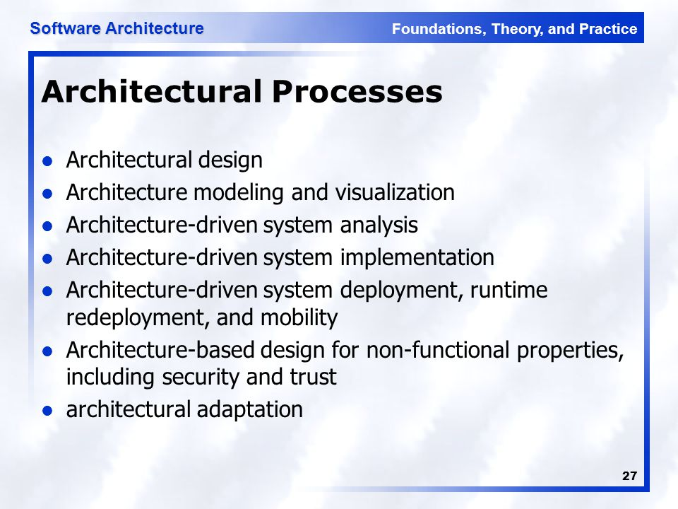 Foundations, Theory, and Practice Software Architecture 27 Architectural Processes Architectural design Architecture modeling and visualization Archit