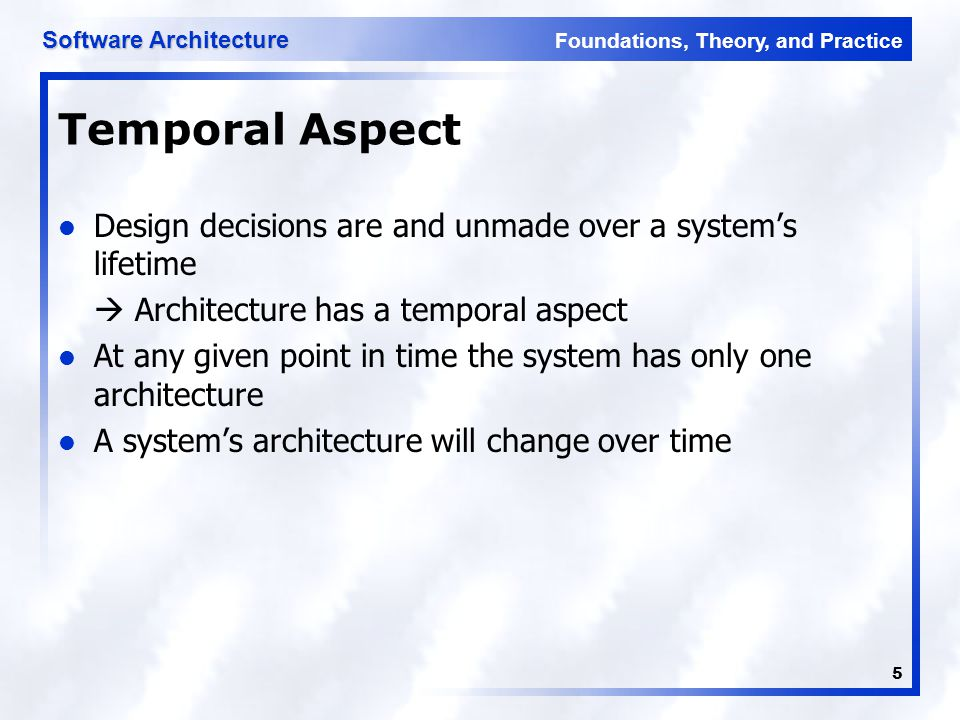 Foundations, Theory, and Practice Software Architecture 5 Temporal Aspect Design decisions are and unmade over a system's lifetime  Architecture has