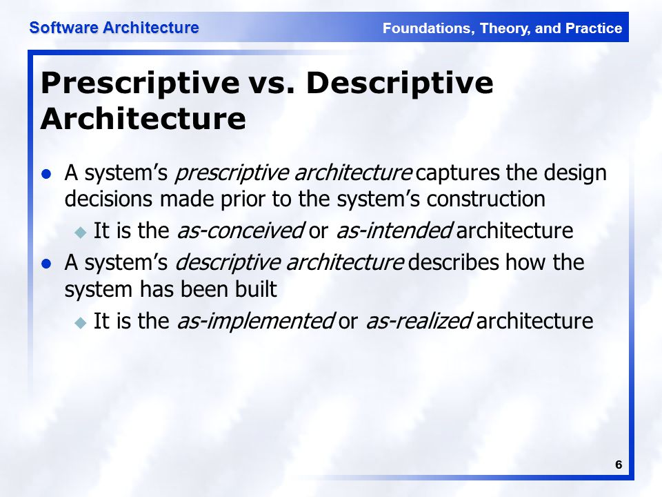Foundations, Theory, and Practice Software Architecture 17 Software Architecture's Elements A software system's architecture typically is not (and should not be) a uniform monolith A software system's architecture should be a composition and interplay of different elements u Processing u Data, also referred as information or state u Interaction