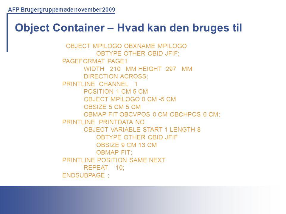 Printing Solutions For the IBM Environment AFP Brugergruppemøde november 2009 Object Container – Hvad kan den bruges til OBJECT MPILOGO OBXNAME MPILOGO OBTYPE OTHER OBID JFIF; PAGEFORMAT PAGE1 WIDTH 210 MM HEIGHT 297 MM DIRECTION ACROSS; PRINTLINE CHANNEL 1 POSITION 1 CM 5 CM OBJECT MPILOGO 0 CM -5 CM OBSIZE 5 CM 5 CM OBMAP FIT OBCVPOS 0 CM OBCHPOS 0 CM; PRINTLINE PRINTDATA NO OBJECT VARIABLE START 1 LENGTH 8 OBTYPE OTHER OBID JFIF OBSIZE 9 CM 13 CM OBMAP FIT; PRINTLINE POSITION SAME NEXT REPEAT 10; ENDSUBPAGE ;