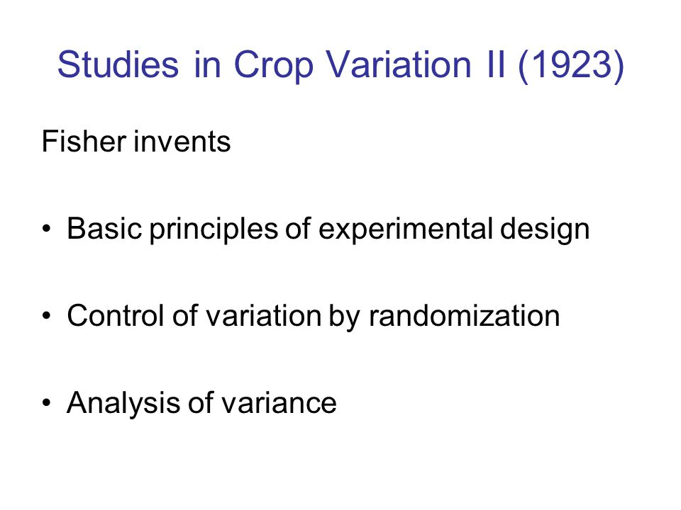Studies in Crop Variation II (1923) Fisher invents Basic principles of experimental design Control of variation by randomization Analysis of variance
