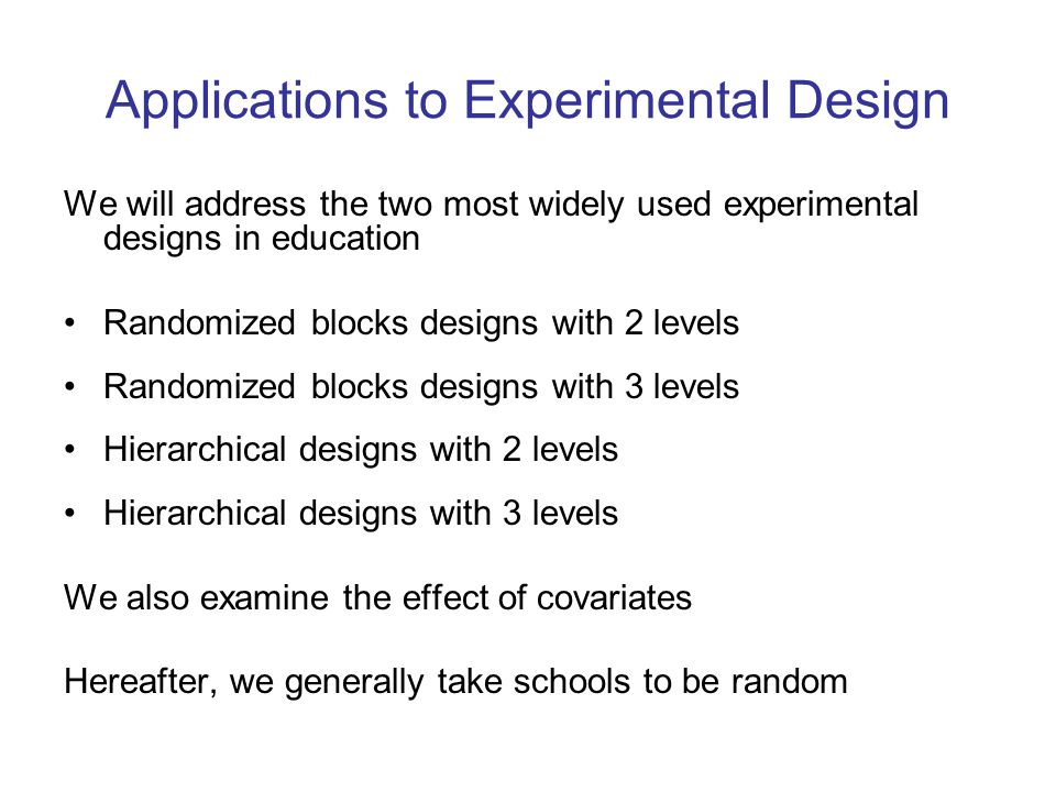 Applications to Experimental Design We will address the two most widely used experimental designs in education Randomized blocks designs with 2 levels Randomized blocks designs with 3 levels Hierarchical designs with 2 levels Hierarchical designs with 3 levels We also examine the effect of covariates Hereafter, we generally take schools to be random