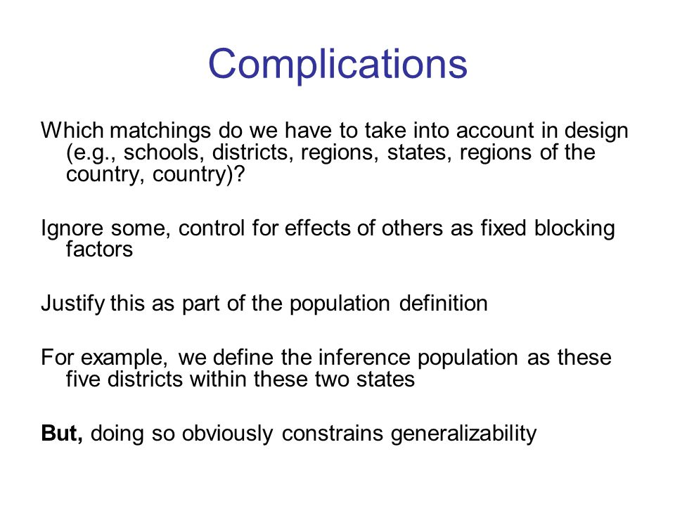 Complications Which matchings do we have to take into account in design (e.g., schools, districts, regions, states, regions of the country, country).