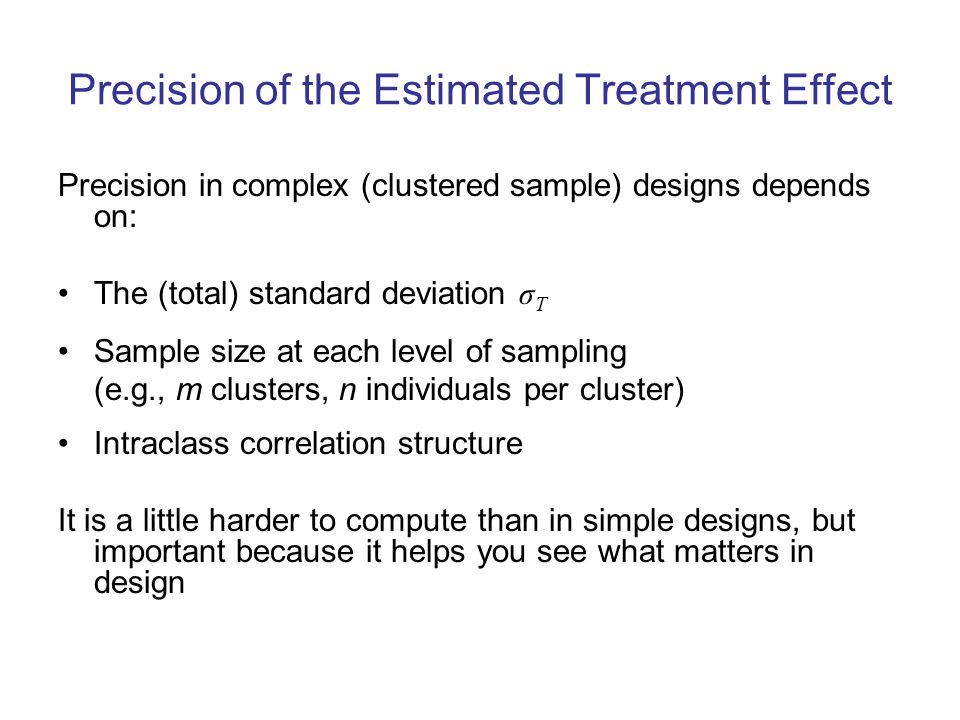 Precision of the Estimated Treatment Effect Precision in complex (clustered sample) designs depends on: The (total) standard deviation σ T Sample size at each level of sampling (e.g., m clusters, n individuals per cluster) Intraclass correlation structure It is a little harder to compute than in simple designs, but important because it helps you see what matters in design